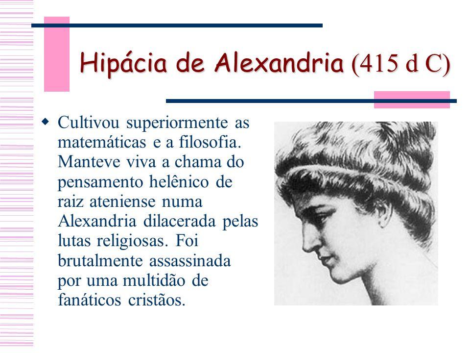 Hipácia de Alexandria (415 d C) Cultivou superiormente as matemáticas e a filosofia.