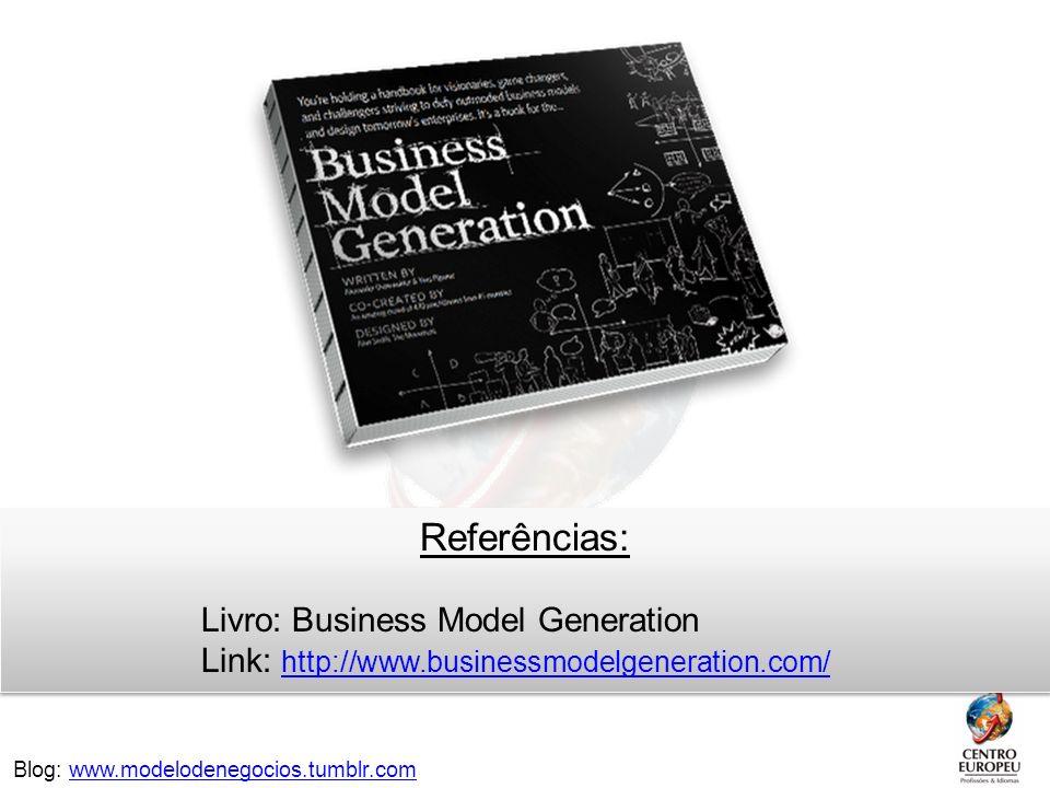 Referências: Livro: Business Model Generation Link: http://www.businessmodelgeneration.com/ Blog: www.modelodenegocios.tumblr.com