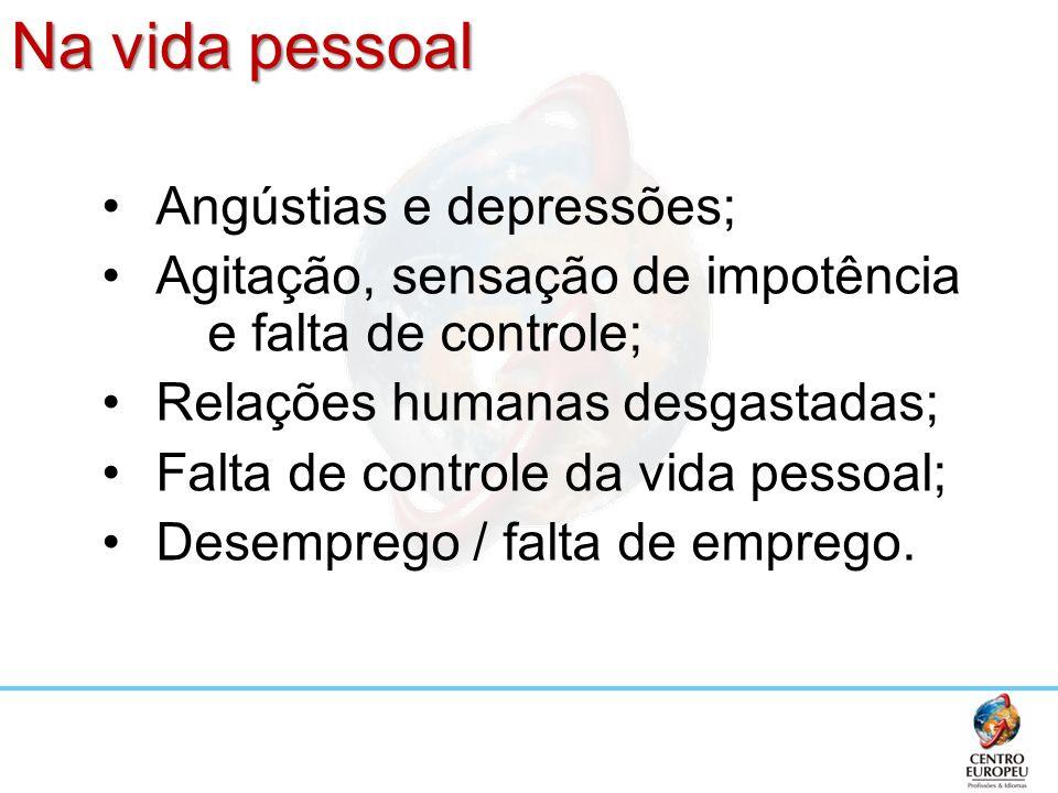 Na vida pessoal Angústias e depressões; Agitação, sensação de impotência e falta de controle; Relações humanas desgastadas; Falta de controle da vida