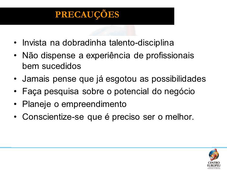 PRECAUÇÕES Invista na dobradinha talento-disciplina Não dispense a experiência de profissionais bem sucedidos Jamais pense que já esgotou as possibili