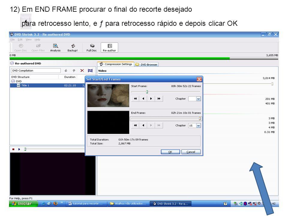 12) Em END FRAME procurar o final do recorte desejado para retrocesso lento, e ƒ para retrocesso rápido e depois clicar OK