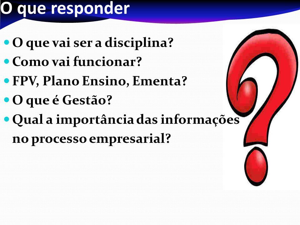 O que responder O que vai ser a disciplina? Como vai funcionar? FPV, Plano Ensino, Ementa? O que é Gestão? Qual a importância das informações no proce