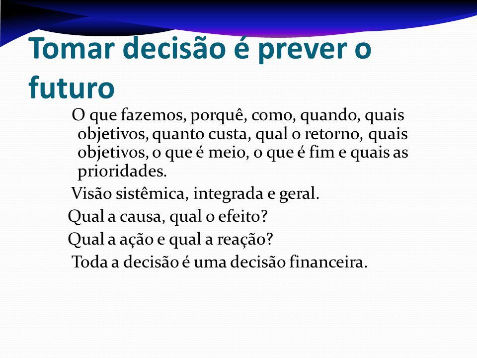 Tomar decisão é prever o futuro O que fazemos, porquê, como, quando, quais objetivos, quanto custa, qual o retorno, quais objetivos, o que é meio, o q