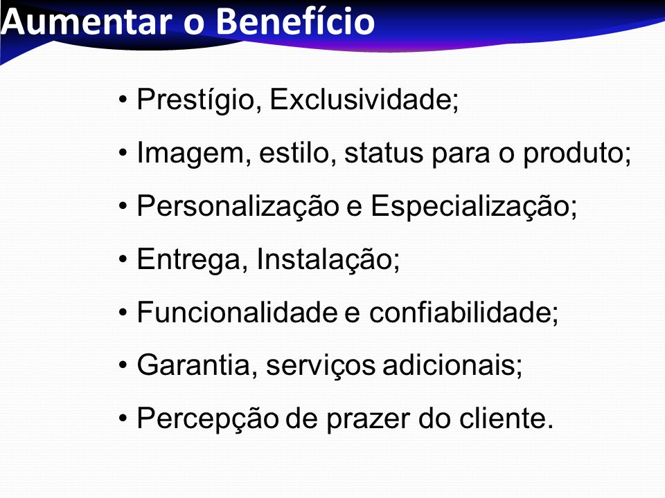 Aumentar o Benefício Prestígio, Exclusividade; Imagem, estilo, status para o produto; Personalização e Especialização; Entrega, Instalação; Funcionali