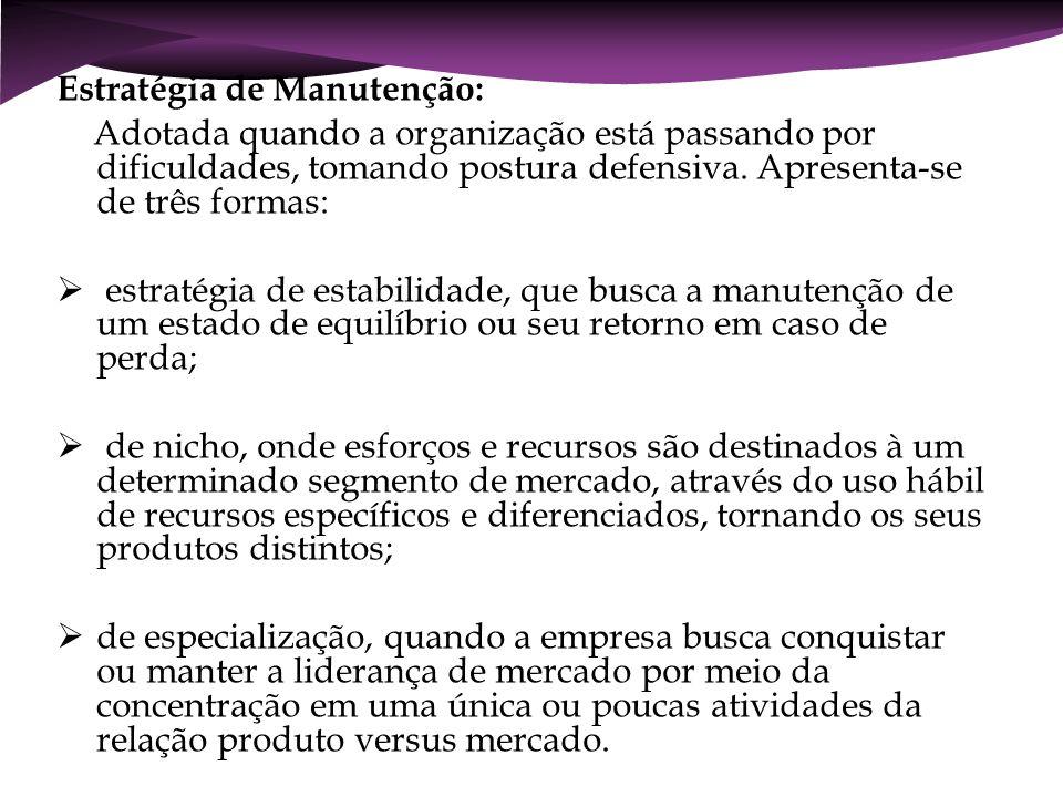 Estratégia de Manutenção: Adotada quando a organização está passando por dificuldades, tomando postura defensiva. Apresenta-se de três formas: estraté