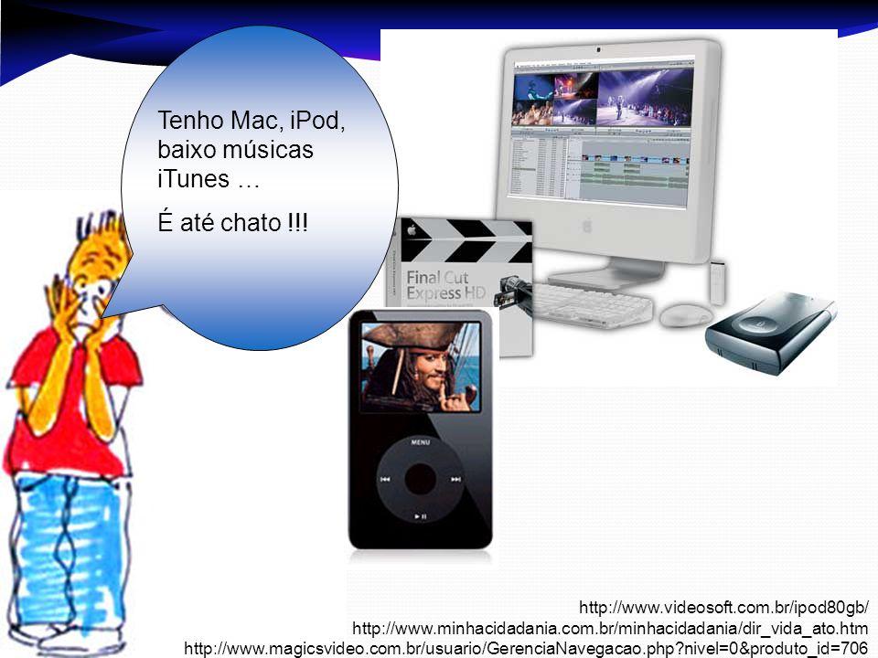 Tenho Mac, iPod, baixo músicas iTunes … É até chato !!! http://www.videosoft.com.br/ipod80gb/ http://www.minhacidadania.com.br/minhacidadania/dir_vida