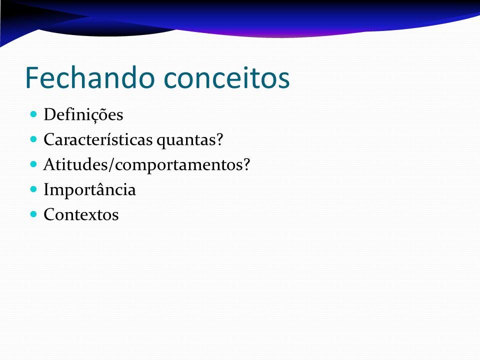 Fechando conceitos Definições Características quantas? Atitudes/comportamentos? Importância Contextos