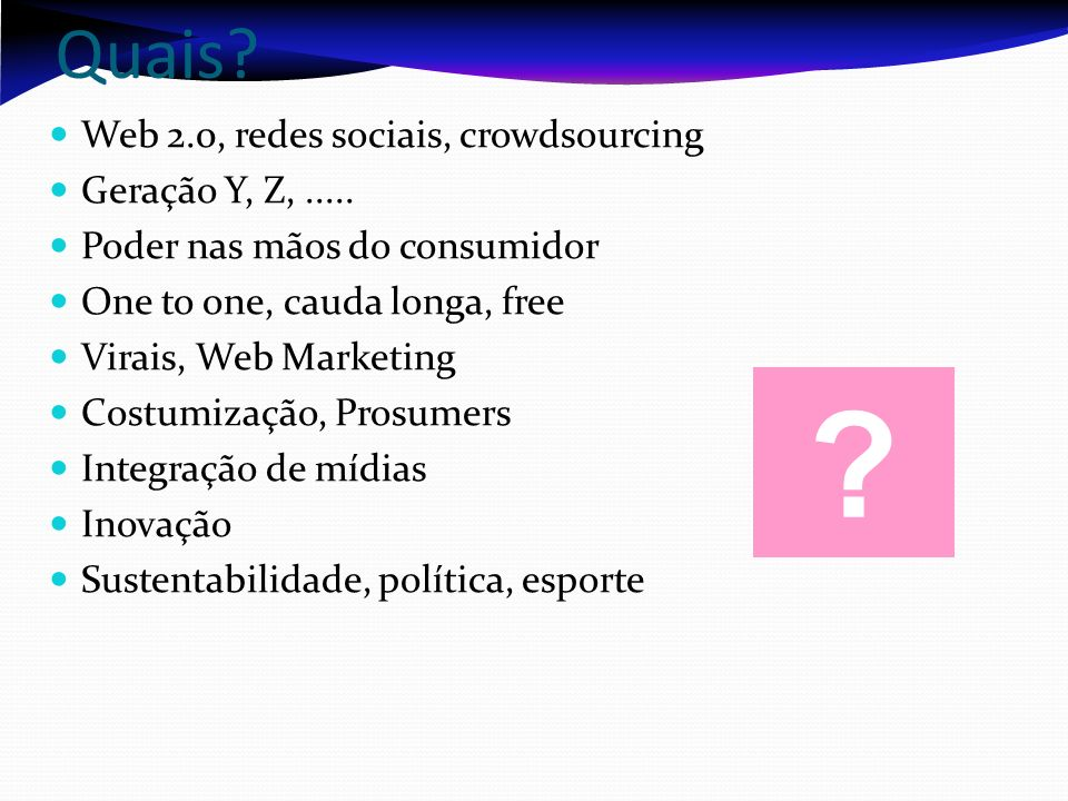 Quais? Web 2.0, redes sociais, crowdsourcing Geração Y, Z,..... Poder nas mãos do consumidor One to one, cauda longa, free Virais, Web Marketing Costu