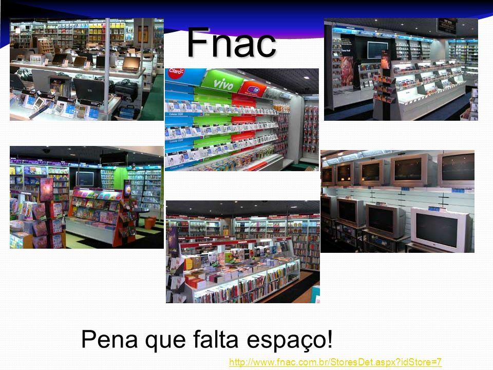 Pena que falta espaço! Fnac http://www.fnac.com.br/StoresDet.aspx?idStore=7