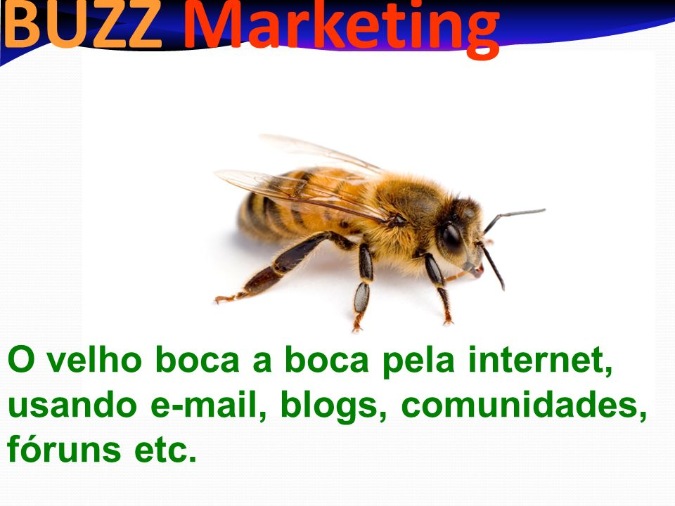 BUZZ Marketing O velho boca a boca pela internet, usando e-mail, blogs, comunidades, fóruns etc.