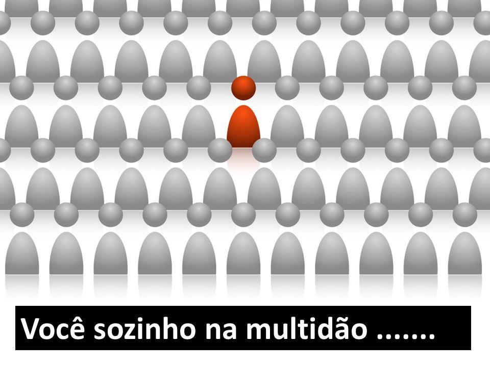 Você sozinho na multidão.......