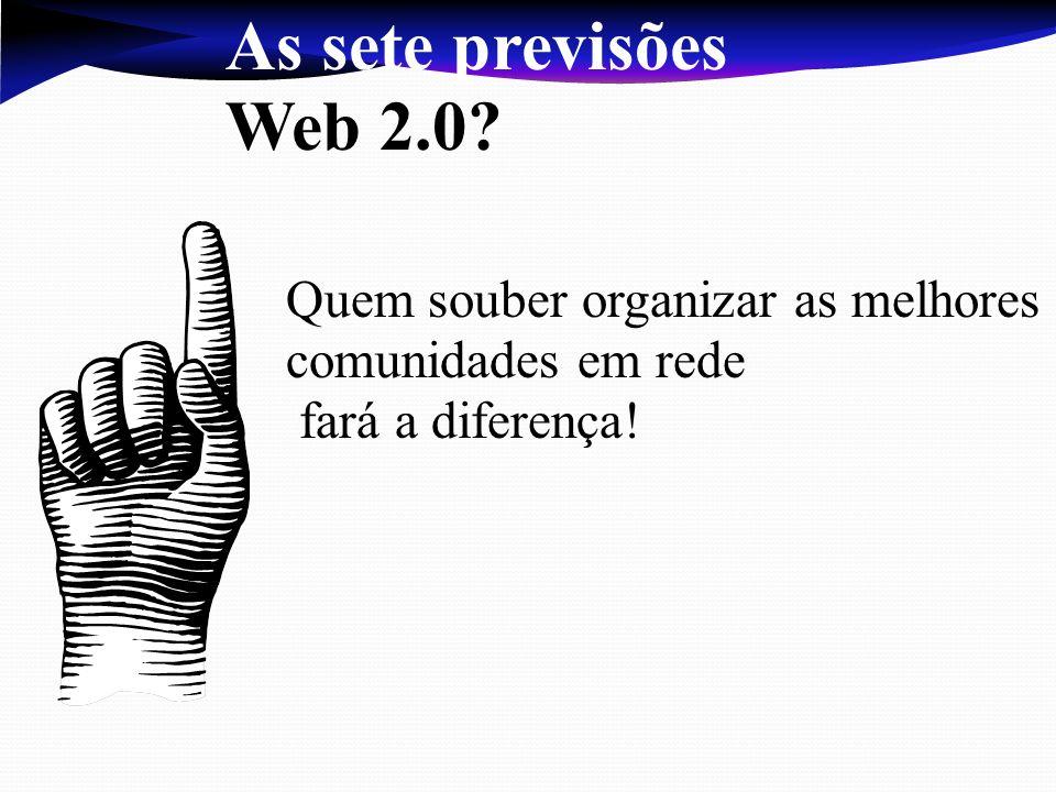 As sete previsões Web 2.0? Quem souber organizar as melhores comunidades em rede fará a diferença!