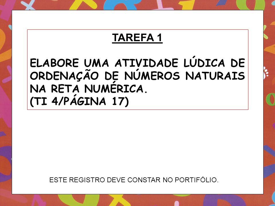 TAREFA 1 ELABORE UMA ATIVIDADE LÚDICA DE ORDENAÇÃO DE NÚMEROS NATURAIS NA RETA NUMÉRICA. (TI 4/PÁGINA 17) ESTE REGISTRO DEVE CONSTAR NO PORTIFÓLIO.