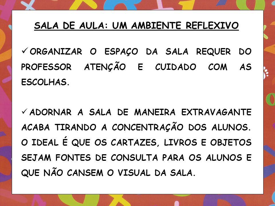 SALA DE AULA: UM AMBIENTE REFLEXIVO ORGANIZAR O ESPAÇO DA SALA REQUER DO PROFESSOR ATENÇÃO E CUIDADO COM AS ESCOLHAS. ADORNAR A SALA DE MANEIRA EXTRAV