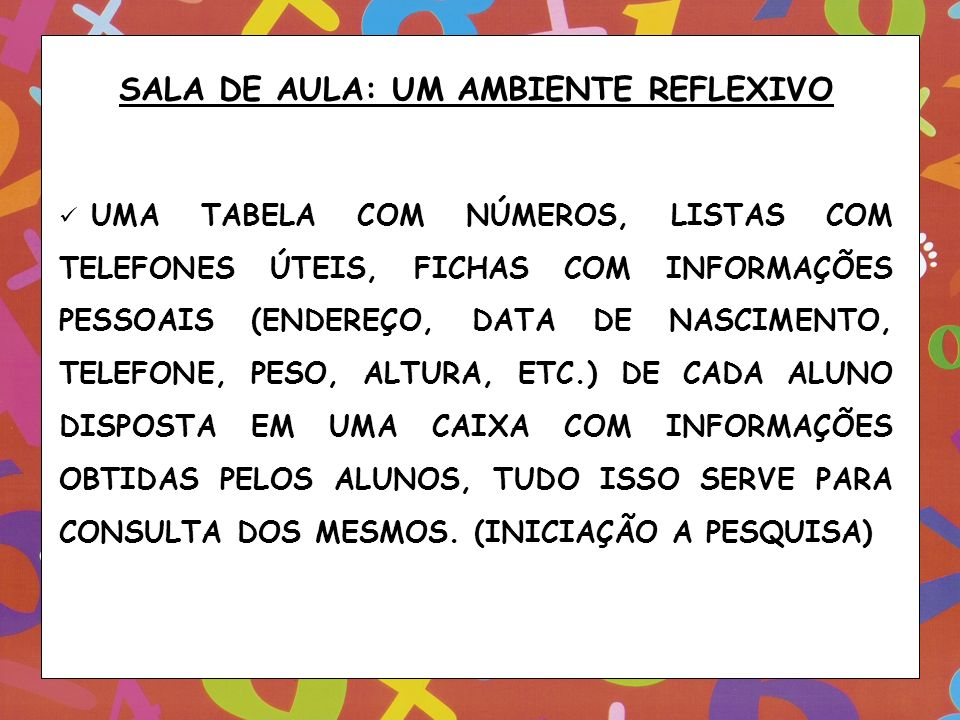SALA DE AULA: UM AMBIENTE REFLEXIVO UMA TABELA COM NÚMEROS, LISTAS COM TELEFONES ÚTEIS, FICHAS COM INFORMAÇÕES PESSOAIS (ENDEREÇO, DATA DE NASCIMENTO,