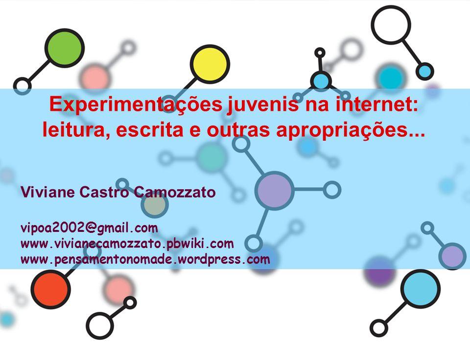 Experimentações juvenis na internet: leitura, escrita e outras apropriações... Viviane Castro Camozzato vipoa2002@gmail.com www.vivianecamozzato.pbwik