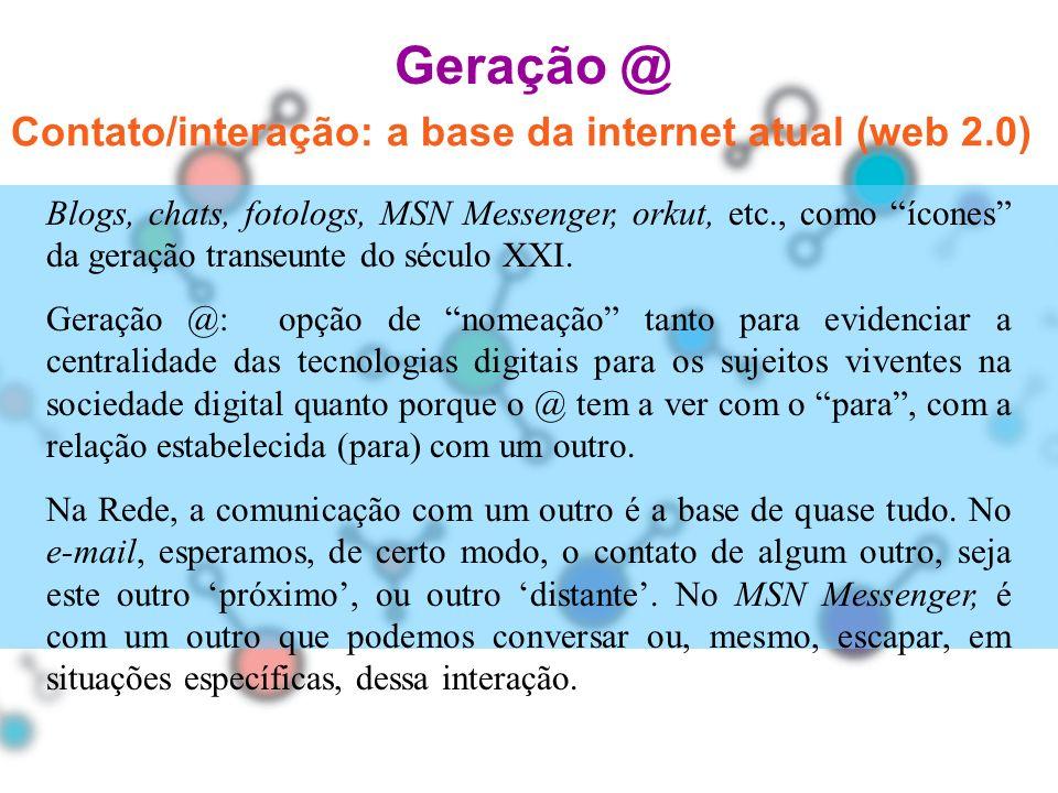 Geração @ Blogs, chats, fotologs, MSN Messenger, orkut, etc., como ícones da geração transeunte do século XXI. Geração @: opção de nomeação tanto para
