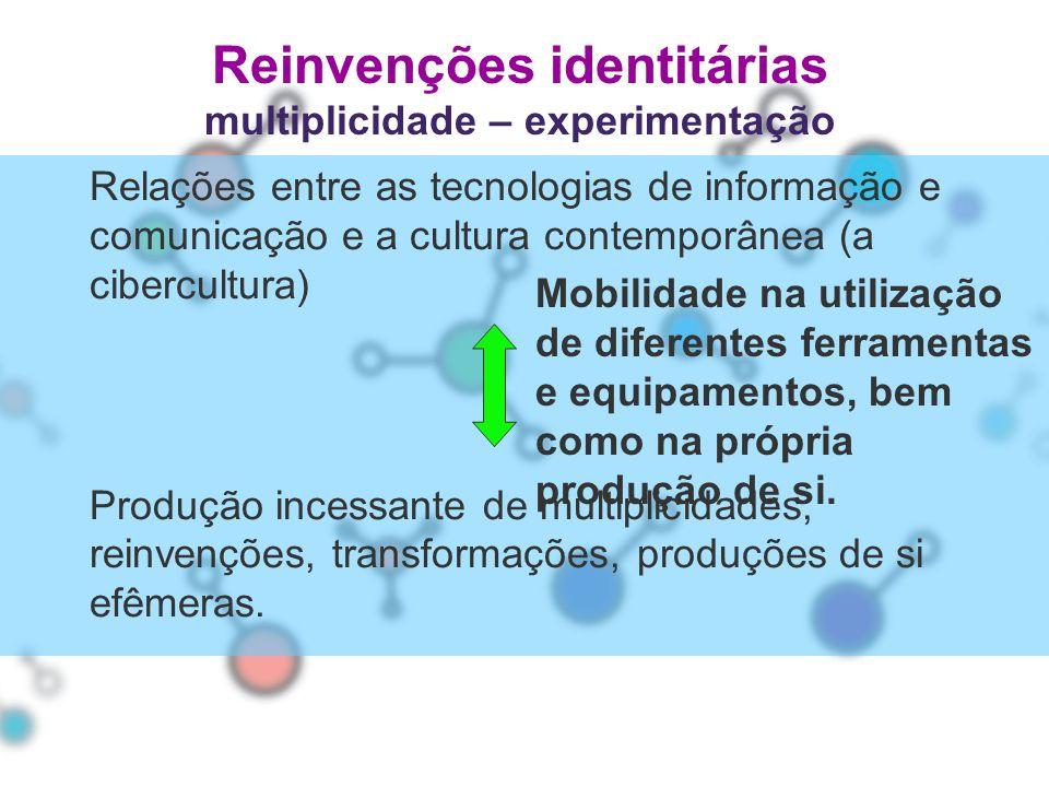 Reinvenções identitárias multiplicidade – experimentação Relações entre as tecnologias de informação e comunicação e a cultura contemporânea (a ciberc