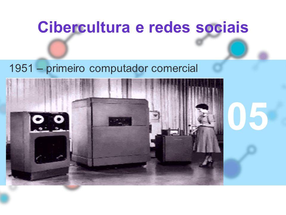 Cibercultura e redes sociais 05 02 1951 – primeiro computador comercial