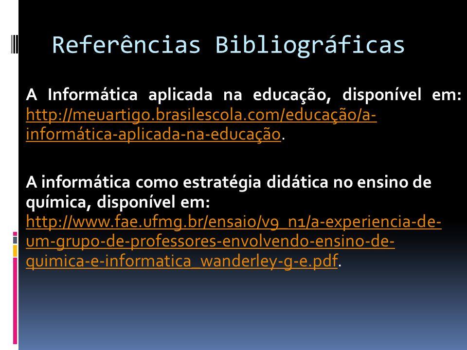 Referências Bibliográficas A Informática aplicada na educação, disponível em: http://meuartigo.brasilescola.com/educação/a- informática-aplicada-na-ed