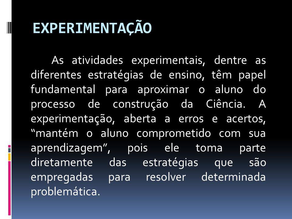 EXPERIMENTAÇÃO As atividades experimentais, dentre as diferentes estratégias de ensino, têm papel fundamental para aproximar o aluno do processo de co