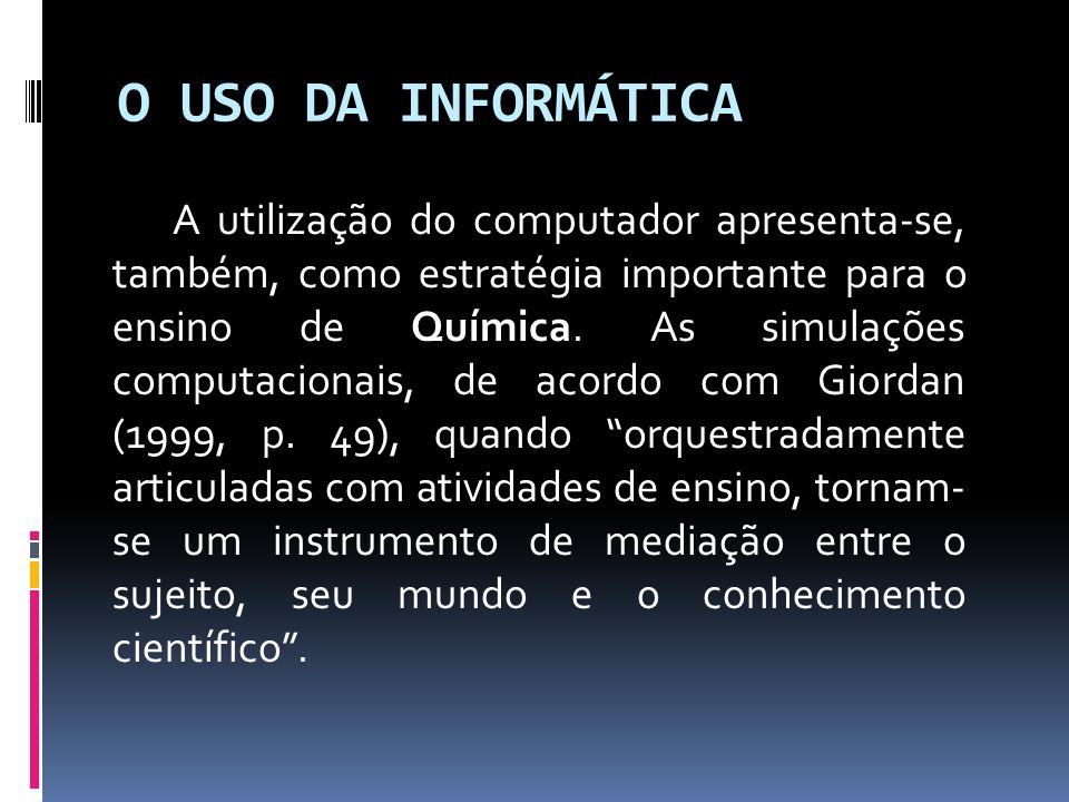 O USO DA INFORMÁTICA A utilização do computador apresenta-se, também, como estratégia importante para o ensino de Química. As simulações computacionai