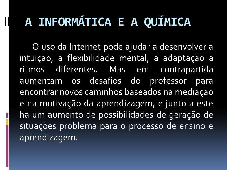 A INFORMÁTICA E A QUÍMICA O uso da Internet pode ajudar a desenvolver a intuição, a flexibilidade mental, a adaptação a ritmos diferentes. Mas em cont
