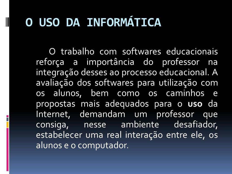 O USO DA INFORMÁTICA O trabalho com softwares educacionais reforça a importância do professor na integração desses ao processo educacional. A avaliaçã