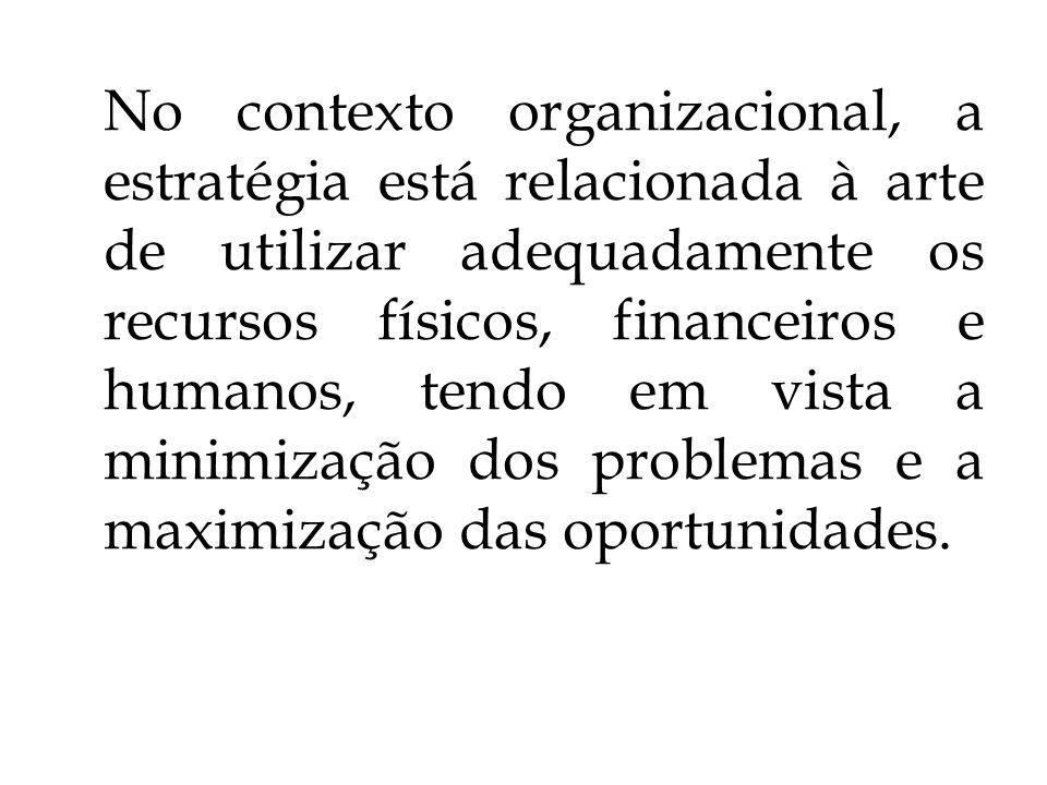 No contexto organizacional, a estratégia está relacionada à arte de utilizar adequadamente os recursos físicos, financeiros e humanos, tendo em vista