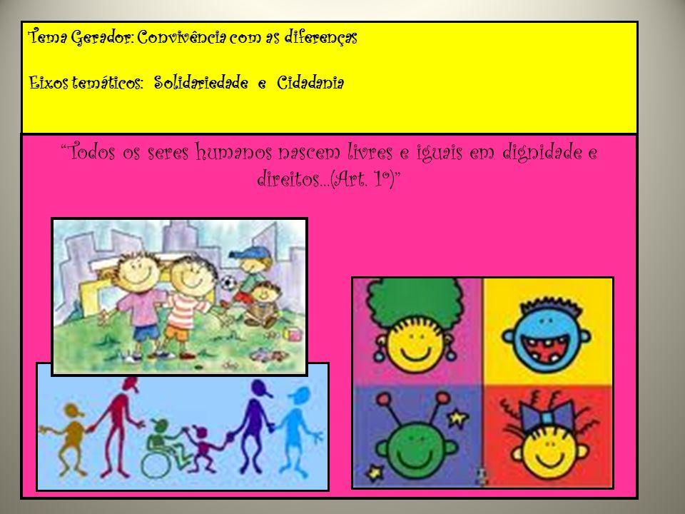 Tema Gerador: Convivência com as diferenças Eixos temáticos: Solidariedade e Cidadania Todos os seres humanos nascem livres e iguais em dignidade e di