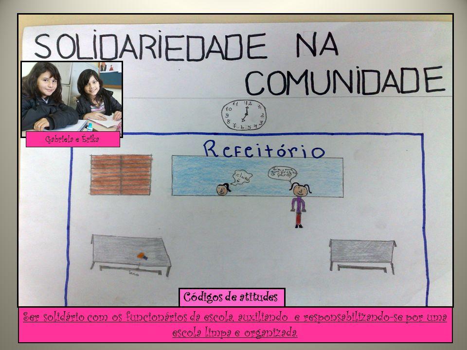 Ser solidário com os funcionários da escola, auxiliando e responsabilizando-se por uma escola limpa e organizada. Gabriela e Érika Códigos de atitudes