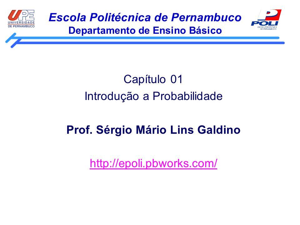 Escola Politécnica de Pernambuco Departamento de Ensino Básico Capítulo 01 Introdução a Probabilidade Prof. Sérgio Mário Lins Galdino http://epoli.pbw