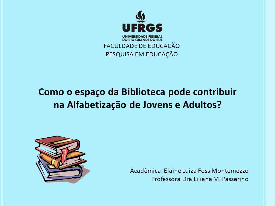FACULDADE DE EDUCAÇÃO PESQUISA EM EDUCAÇÃO Como o espaço da Biblioteca pode contribuir na Alfabetização de Jovens e Adultos? Acadêmica: Elaine Luiza F