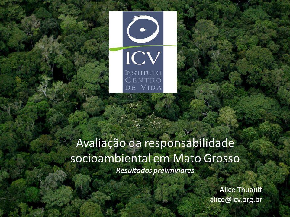 Instituto Centro de Vida -ICV Avaliação da responsabilidade socioambiental em Mato Grosso Resultados preliminares Alice Thuault alice@icv.org.br