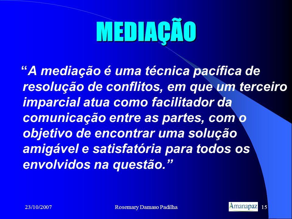 23/10/2007Rosemary Damaso Padilha15 MEDIAÇÃO A mediação é uma técnica pacífica de resolução de conflitos, em que um terceiro imparcial atua como facil