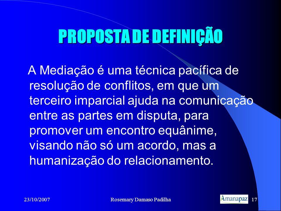23/10/2007Rosemary Damaso Padilha17 PROPOSTA DE DEFINIÇÃO A Mediação é uma técnica pacífica de resolução de conflitos, em que um terceiro imparcial aj