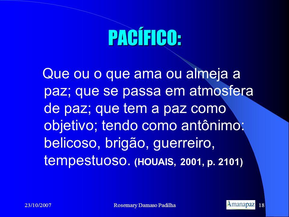 23/10/2007Rosemary Damaso Padilha18 PACÍFICO: Que ou o que ama ou almeja a paz; que se passa em atmosfera de paz; que tem a paz como objetivo; tendo c