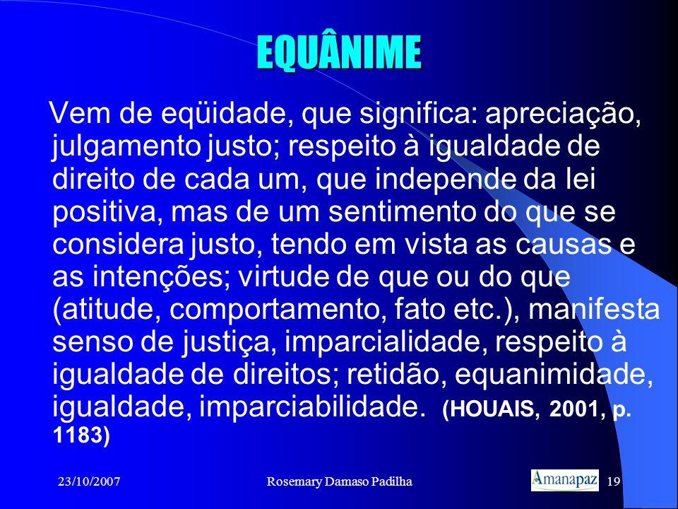 23/10/2007Rosemary Damaso Padilha19 EQUÂNIME Vem de eqüidade, que significa: apreciação, julgamento justo; respeito à igualdade de direito de cada um,