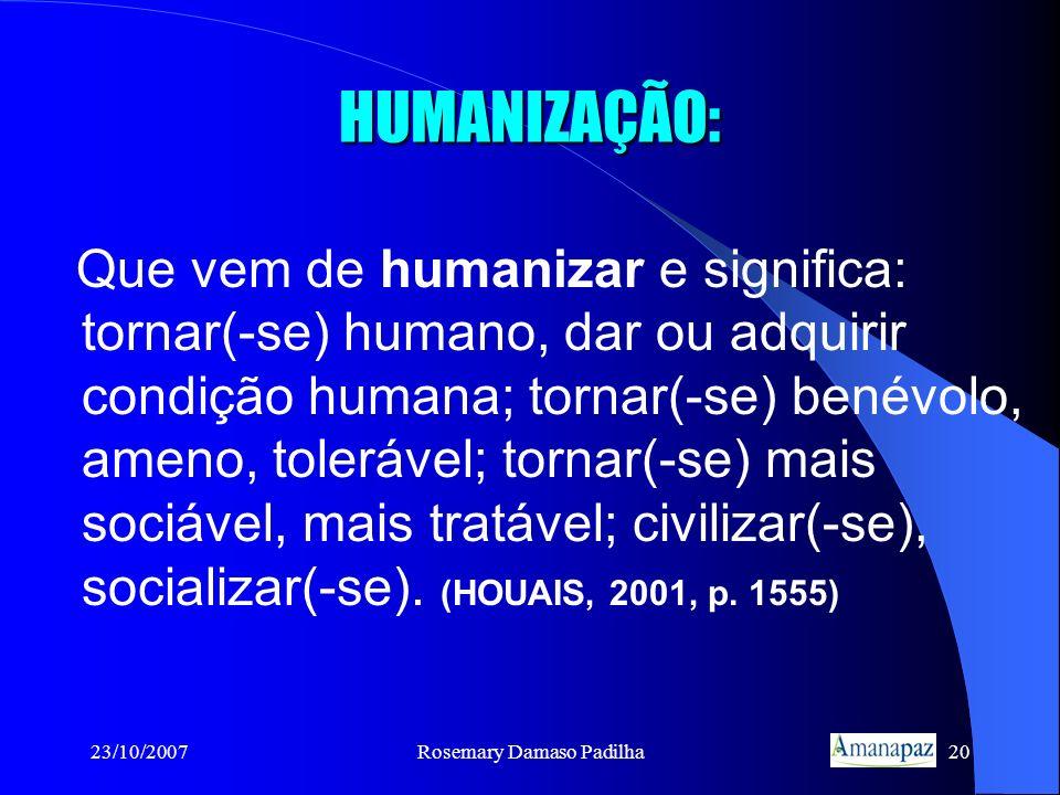 23/10/2007Rosemary Damaso Padilha20 HUMANIZAÇÃO: Que vem de humanizar e significa: tornar(-se) humano, dar ou adquirir condição humana; tornar(-se) be