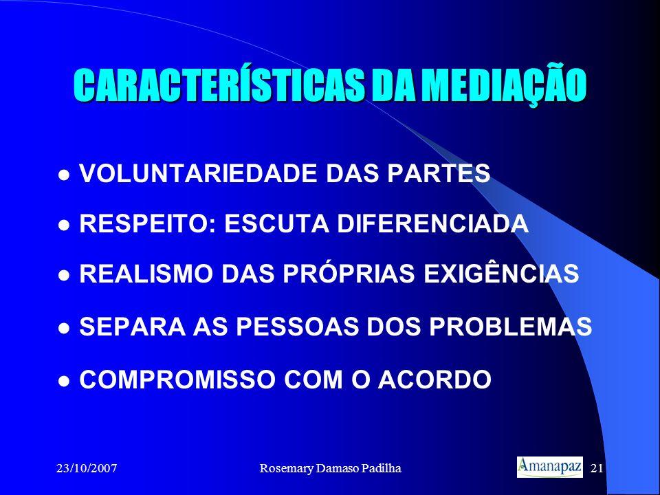 23/10/2007Rosemary Damaso Padilha21 CARACTERÍSTICAS DA MEDIAÇÃO VOLUNTARIEDADE DAS PARTES RESPEITO: ESCUTA DIFERENCIADA REALISMO DAS PRÓPRIAS EXIGÊNCI