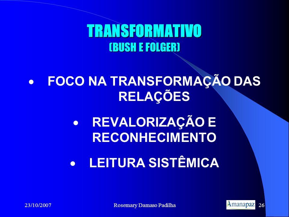 23/10/2007Rosemary Damaso Padilha26 TRANSFORMATIVO (BUSH E FOLGER) FOCO NA TRANSFORMAÇÃO DAS RELAÇÕES REVALORIZAÇÃO E RECONHECIMENTO LEITURA SISTÊMICA
