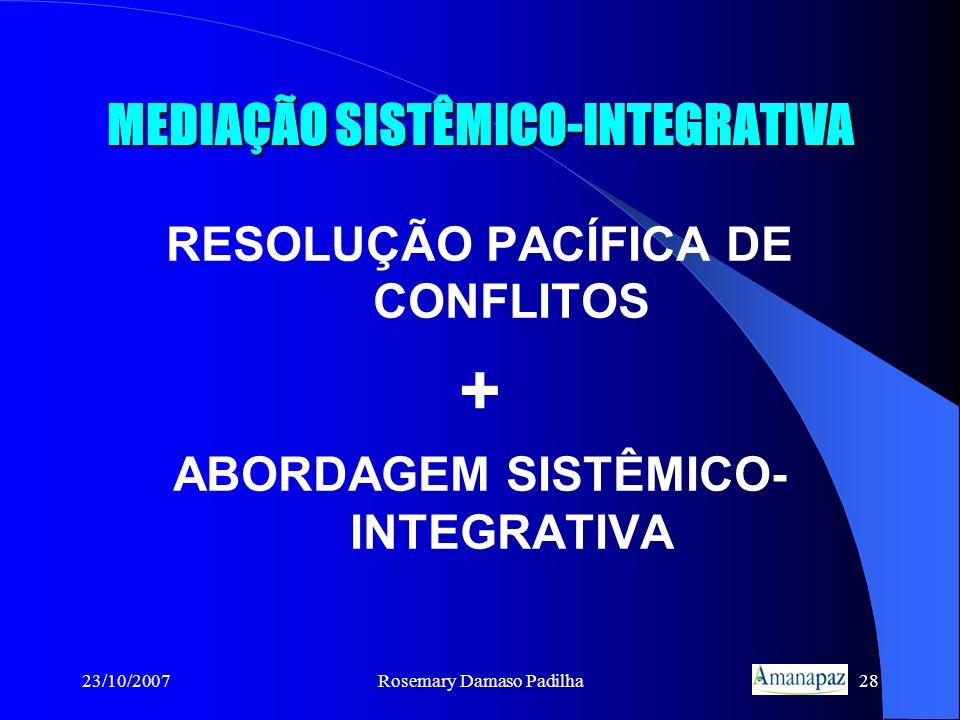 23/10/2007Rosemary Damaso Padilha28 MEDIAÇÃO SISTÊMICO-INTEGRATIVA RESOLUÇÃO PACÍFICA DE CONFLITOS + ABORDAGEM SISTÊMICO- INTEGRATIVA