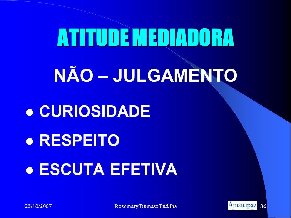 23/10/2007Rosemary Damaso Padilha36 ATITUDE MEDIADORA NÃO – JULGAMENTO CURIOSIDADE RESPEITO ESCUTA EFETIVA