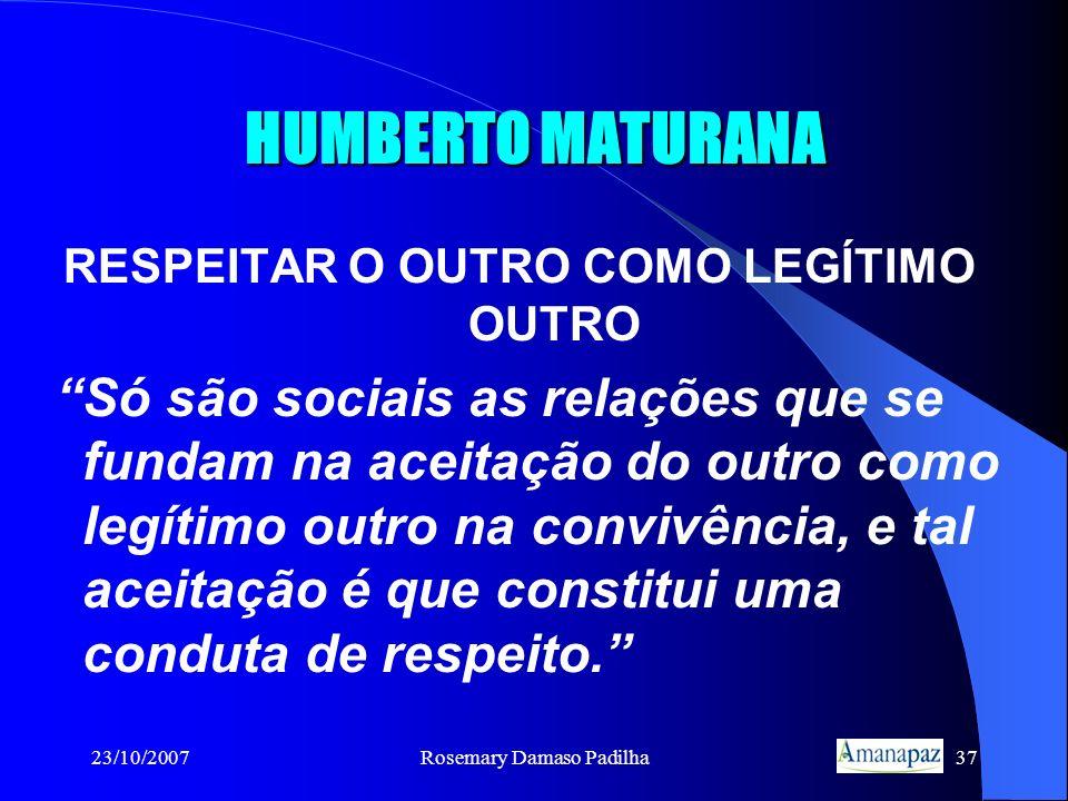 23/10/2007Rosemary Damaso Padilha37 HUMBERTO MATURANA RESPEITAR O OUTRO COMO LEGÍTIMO OUTRO Só são sociais as relações que se fundam na aceitação do o