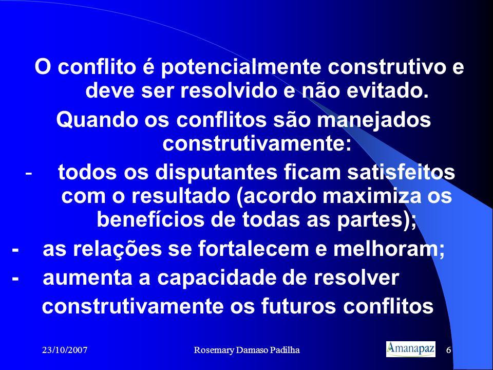 23/10/2007Rosemary Damaso Padilha6 O conflito é potencialmente construtivo e deve ser resolvido e não evitado. Quando os conflitos são manejados const