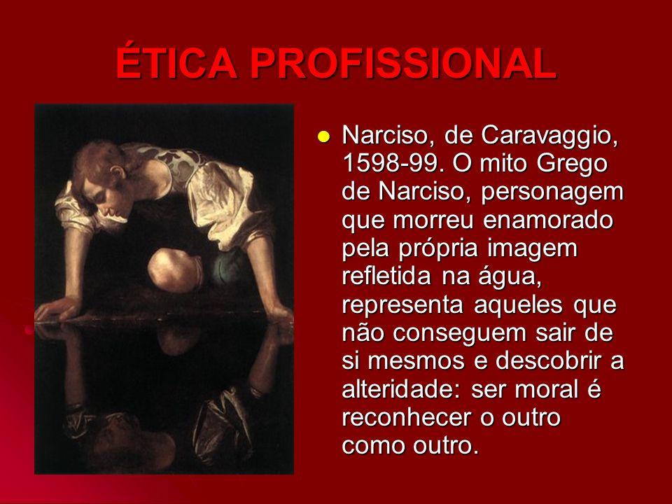 ÉTICA PROFISSIONAL Narciso, de Caravaggio, 1598-99. O mito Grego de Narciso, personagem que morreu enamorado pela própria imagem refletida na água, re