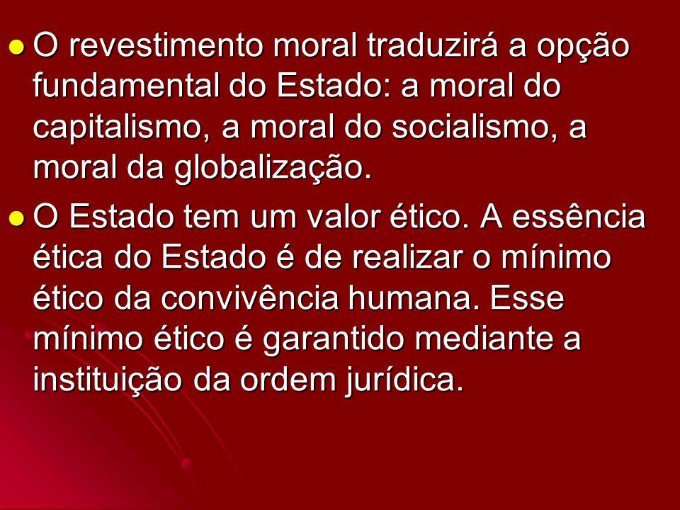O revestimento moral traduzirá a opção fundamental do Estado: a moral do capitalismo, a moral do socialismo, a moral da globalização. O revestimento m