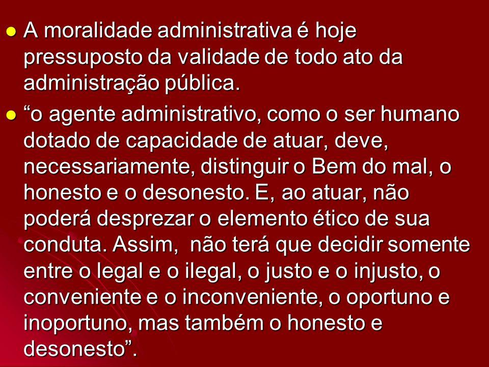 A moralidade administrativa é hoje pressuposto da validade de todo ato da administração pública. A moralidade administrativa é hoje pressuposto da val