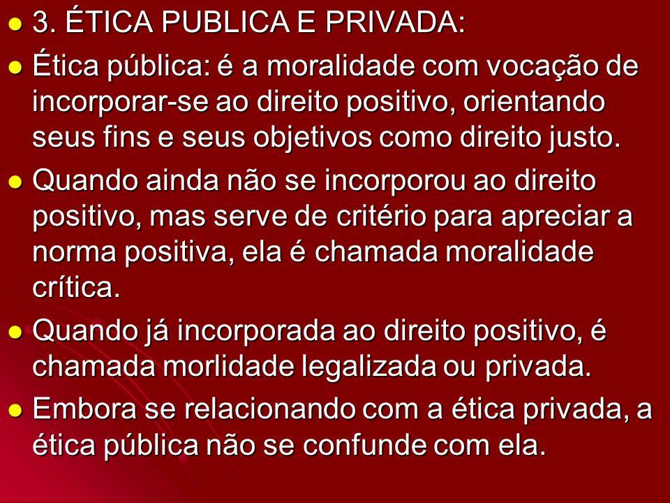 3. ÉTICA PUBLICA E PRIVADA: 3. ÉTICA PUBLICA E PRIVADA: Ética pública: é a moralidade com vocação de incorporar-se ao direito positivo, orientando seu