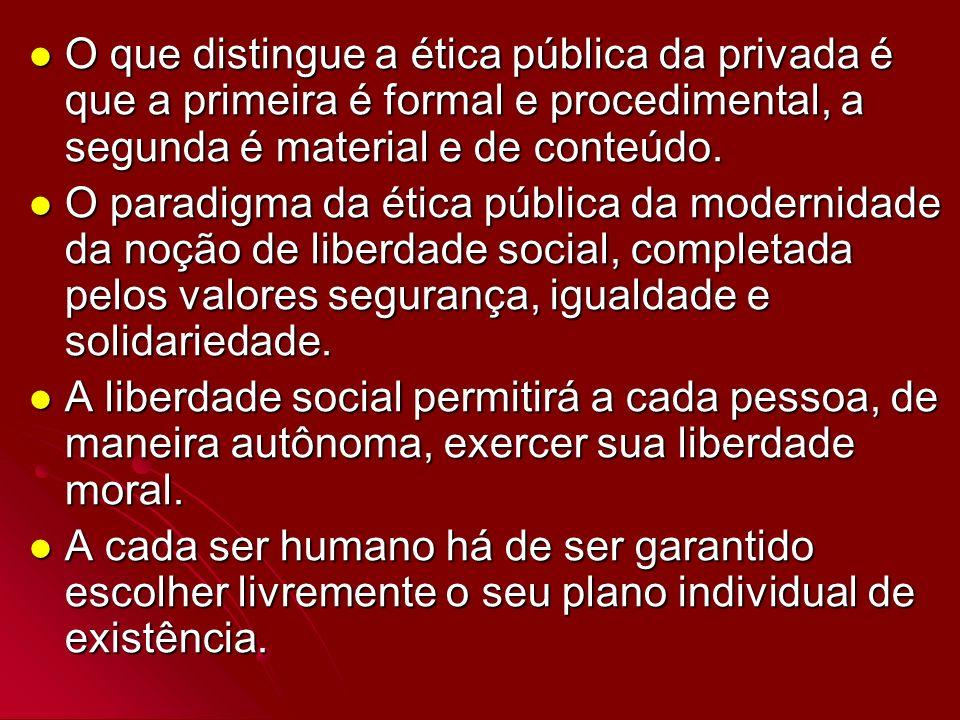 O que distingue a ética pública da privada é que a primeira é formal e procedimental, a segunda é material e de conteúdo. O que distingue a ética públ